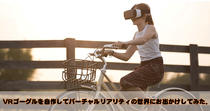 VRゴーグルを自作してバーチャルリアリティの世界にお出かけしてみた(作り方も公開)