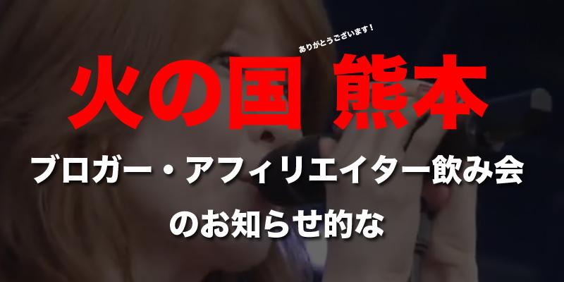 【火の国ナイト2019】ブロガー・アフィリエイター飲み会 in熊本 のお知らせ (申込みは締め切りました)